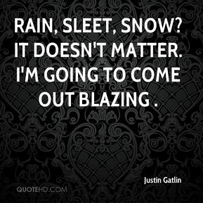 Rain, sleet, snow? It doesn't matter. I'm going to come out blazing .