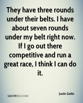 They have three rounds under their belts. I have about seven rounds under my belt right now. If I go out there competitive and run a great race, I think I can do it.