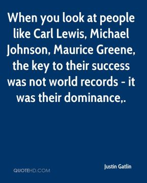 When you look at people like Carl Lewis, Michael Johnson, Maurice Greene, the key to their success was not world records - it was their dominance.