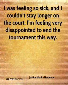 Justine Henin-Hardenne  - I was feeling so sick, and I couldn't stay longer on the court. I'm feeling very disappointed to end the tournament this way.