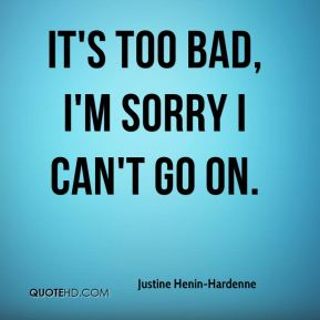Justine Henin-Hardenne  - It's too bad, I'm sorry I can't go on.