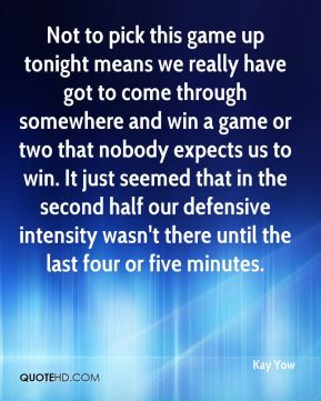 Kay Yow  - Not to pick this game up tonight means we really have got to come through somewhere and win a game or two that nobody expects us to win. It just seemed that in the second half our defensive intensity wasn't there until the last four or five minutes.