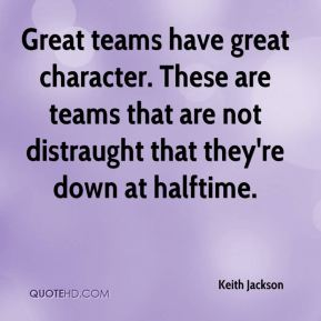 Keith Jackson  - Great teams have great character. These are teams that are not distraught that they're down at halftime.