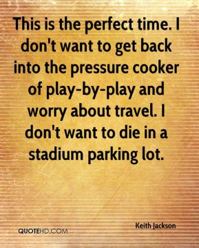 Keith Jackson  - This is the perfect time. I don't want to get back into the pressure cooker of play-by-play and worry about travel. I don't want to die in a stadium parking lot.