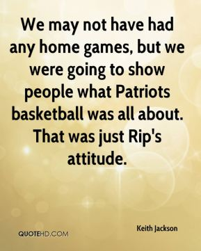 Keith Jackson  - We may not have had any home games, but we were going to show people what Patriots basketball was all about. That was just Rip's attitude.