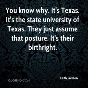 Keith Jackson  - You know why. It's Texas. It's the state university of Texas. They just assume that posture. It's their birthright.
