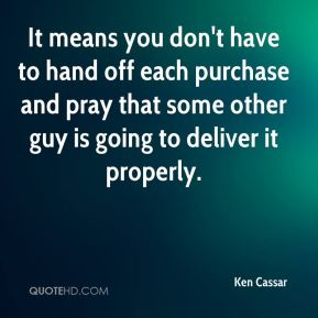 It means you don't have to hand off each purchase and pray that some other guy is going to deliver it properly.