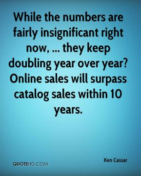 Ken Cassar  - While the numbers are fairly insignificant right now, ... they keep doubling year over year?Online sales will surpass catalog sales within 10 years.