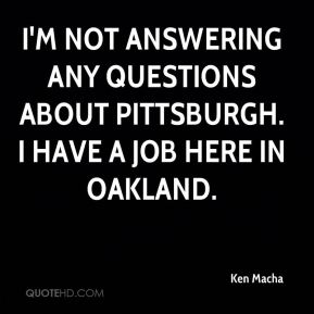 Ken Macha  - I'm not answering any questions about Pittsburgh. I have a job here in Oakland.