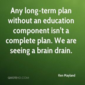 Any long-term plan without an education component isn't a complete plan. We are seeing a brain drain.