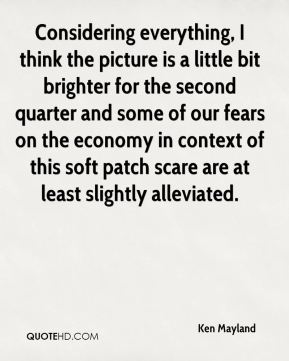 Considering everything, I think the picture is a little bit brighter for the second quarter and some of our fears on the economy in context of this soft patch scare are at least slightly alleviated.