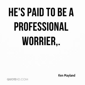 Ken Mayland  - He's paid to be a professional worrier.