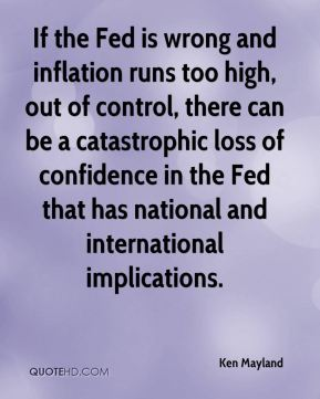 Ken Mayland  - If the Fed is wrong and inflation runs too high, out of control, there can be a catastrophic loss of confidence in the Fed that has national and international implications.