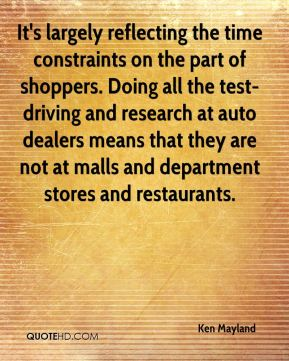 Ken Mayland  - It's largely reflecting the time constraints on the part of shoppers. Doing all the test-driving and research at auto dealers means that they are not at malls and department stores and restaurants.