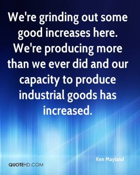 We're grinding out some good increases here. We're producing more than we ever did and our capacity to produce industrial goods has increased.