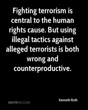 Kenneth Roth  - Fighting terrorism is central to the human rights cause. But using illegal tactics against alleged terrorists is both wrong and counterproductive.