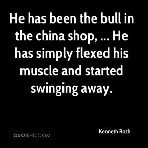 He has been the bull in the china shop, ... He has simply flexed his muscle and started swinging away.