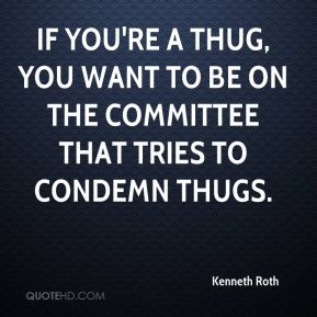 Kenneth Roth  - If you're a thug, you want to be on the committee that tries to condemn thugs.