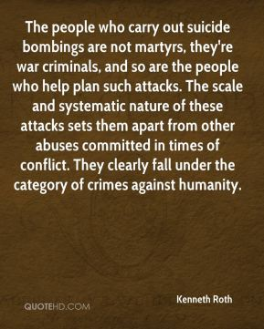 Kenneth Roth  - The people who carry out suicide bombings are not martyrs, they're war criminals, and so are the people who help plan such attacks. The scale and systematic nature of these attacks sets them apart from other abuses committed in times of conflict. They clearly fall under the category of crimes against humanity.