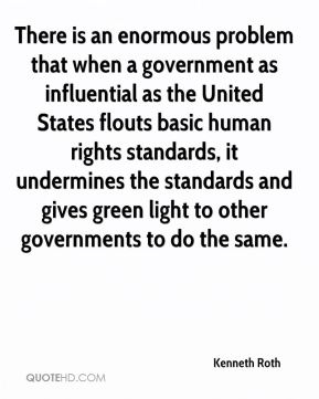 There is an enormous problem that when a government as influential as the United States flouts basic human rights standards, it undermines the standards and gives green light to other governments to do the same.