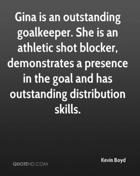 Gina is an outstanding goalkeeper. She is an athletic shot blocker, demonstrates a presence in the goal and has outstanding distribution skills.