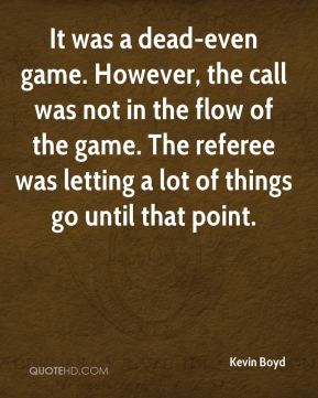 Kevin Boyd  - It was a dead-even game. However, the call was not in the flow of the game. The referee was letting a lot of things go until that point.