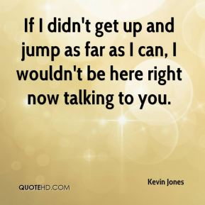 If I didn't get up and jump as far as I can, I wouldn't be here right now talking to you.