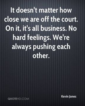 Kevin Jones  - It doesn't matter how close we are off the court. On it, it's all business. No hard feelings. We're always pushing each other.