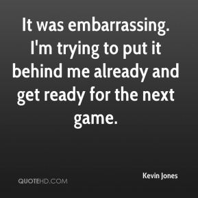Kevin Jones  - It was embarrassing. I'm trying to put it behind me already and get ready for the next game.