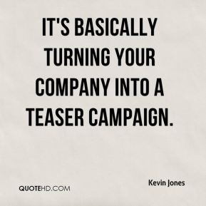 Kevin Jones  - It's basically turning your company into a teaser campaign.
