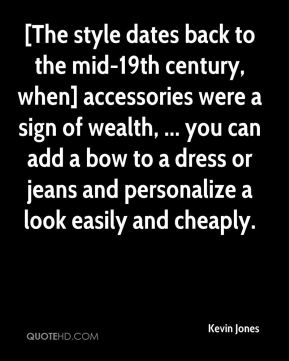 Kevin Jones  - [The style dates back to the mid-19th century, when] accessories were a sign of wealth, ... you can add a bow to a dress or jeans and personalize a look easily and cheaply.