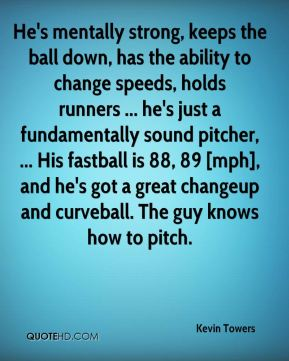 Kevin Towers  - He's mentally strong, keeps the ball down, has the ability to change speeds, holds runners ... he's just a fundamentally sound pitcher, ... His fastball is 88, 89 [mph], and he's got a great changeup and curveball. The guy knows how to pitch.