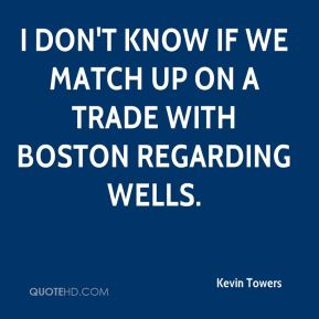 Kevin Towers  - I don't know if we match up on a trade with Boston regarding Wells.