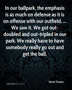 Kevin Towers  - In our ballpark, the emphasis is as much on defense as it is on offense with our outfield, ... We saw it. We got out-doubled and out-tripled in our park. We really have to have somebody really go out and get the ball.