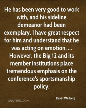 Kevin Weiberg  - He has been very good to work with, and his sideline demeanor had been exemplary. I have great respect for him and understand that he was acting on emotion, ... However, the Big 12 and its member institutions place tremendous emphasis on the conference's sportsmanship policy.