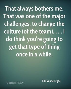 Kiki Vandeweghe  - That always bothers me. That was one of the major challenges, to change the culture (of the team). . . . I do think you're going to get that type of thing once in a while.