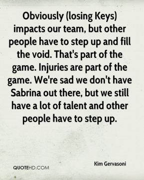 Kim Gervasoni  - Obviously (losing Keys) impacts our team, but other people have to step up and fill the void. That's part of the game. Injuries are part of the game. We're sad we don't have Sabrina out there, but we still have a lot of talent and other people have to step up.