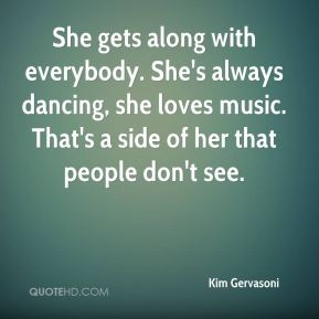 Kim Gervasoni  - She gets along with everybody. She's always dancing, she loves music. That's a side of her that people don't see.
