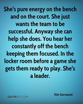 Kim Gervasoni  - She's pure energy on the bench and on the court. She just wants the team to be successful. Anyway she can help she does. You hear her constantly off the bench keeping them focused. In the locker room before a game she gets them ready to play. She's a leader.