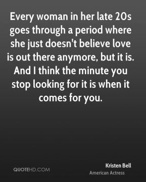 Every woman in her late 20s goes through a period where she just doesn't believe love is out there anymore, but it is. And I think the minute you stop looking for it is when it comes for you.