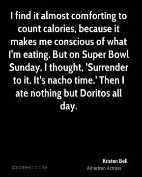 I find it almost comforting to count calories, because it makes me conscious of what I'm eating. But on Super Bowl Sunday, I thought, 'Surrender to it. It's nacho time.' Then I ate nothing but Doritos all day.