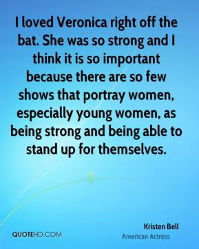 I loved Veronica right off the bat. She was so strong and I think it is so important because there are so few shows that portray women, especially young women, as being strong and being able to stand up for themselves.