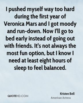 Kristen Bell - I pushed myself way too hard during the first year of Veronica Mars and I got moody and run-down. Now I'll go to bed early instead of going out with friends. It's not always the most fun option, but I know I need at least eight hours of sleep to feel balanced.