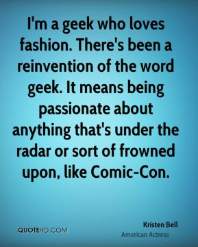Kristen Bell - I'm a geek who loves fashion. There's been a reinvention of the word geek. It means being passionate about anything that's under the radar or sort of frowned upon, like Comic-Con.