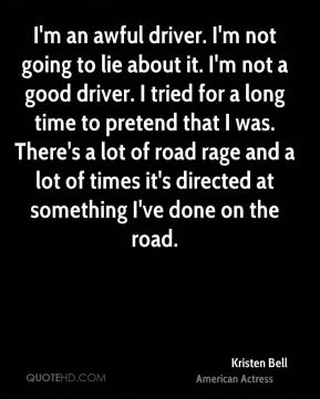 Kristen Bell - I'm an awful driver. I'm not going to lie about it. I'm not a good driver. I tried for a long time to pretend that I was. There's a lot of road rage and a lot of times it's directed at something I've done on the road.