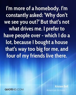 Kristen Bell - I'm more of a homebody. I'm constantly asked: 'Why don't we see you out?' But that's not what drives me. I prefer to have people over - which I do a lot, because I bought a house that's way too big for me, and four of my friends live there.