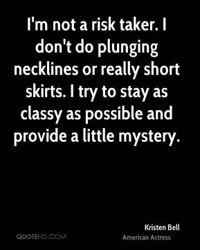 Kristen Bell - I'm not a risk taker. I don't do plunging necklines or really short skirts. I try to stay as classy as possible and provide a little mystery.