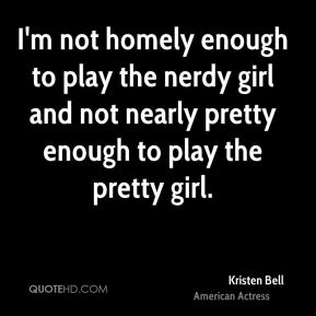 I'm not homely enough to play the nerdy girl and not nearly pretty enough to play the pretty girl.