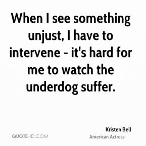 When I see something unjust, I have to intervene - it's hard for me to watch the underdog suffer.