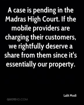 Lalit Modi  - A case is pending in the Madras High Court. If the mobile providers are charging their customers, we rightfully deserve a share from them since it's essentially our property.